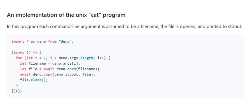 这是 Deno 项目的一个范例,是 Unix 系统基本命令 cat 的一个实现。cat 可以从标准输入取得文件, 再逐行把文件内容送出到标准输出上。这个范例反映出 Deno 要将 I/O 抽象化和精简化的意图。