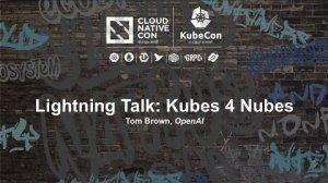 Embedded thumbnail for Lightning Talk: Kubes 4 Nubes - Tom Brown, OpenAI