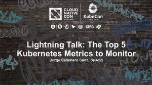 Embedded thumbnail for Lightning Talk: The Top 5 Kubernetes Metrics to Monitor - Jorge Salamero Sanz, Sysdig